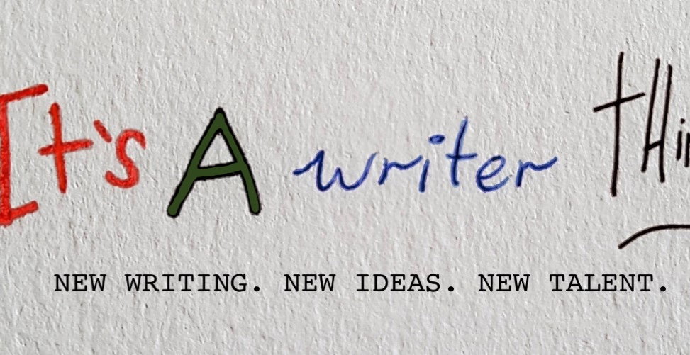 It's A Writer Thing: New Writing. New Ideas. New Tales.